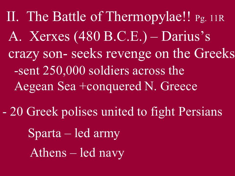 A. Xerxes (480 B.C.E.) – Darius's crazy son- seeks revenge on the Greeks -sent 250,000 soldiers across the Aegean Sea +conquered N. Greece - 20 Greek