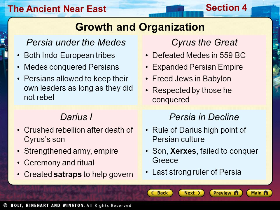The Ancient Near East Section 4 Persia under the Medes Both Indo-European tribes Medes conquered Persians Persians allowed to keep their own leaders as long as they did not rebel Darius I Crushed rebellion after death of Cyrus's son Strengthened army, empire Ceremony and ritual Created satraps to help govern Cyrus the Great Defeated Medes in 559 BC Expanded Persian Empire Freed Jews in Babylon Respected by those he conquered Persia in Decline Rule of Darius high point of Persian culture Son, Xerxes, failed to conquer Greece Last strong ruler of Persia Growth and Organization