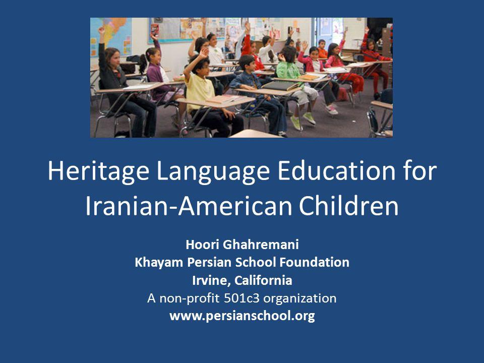 Heritage Language Education for Iranian-American Children Hoori Ghahremani Khayam Persian School Foundation Irvine, California A non-profit 501c3 organization www.persianschool.org