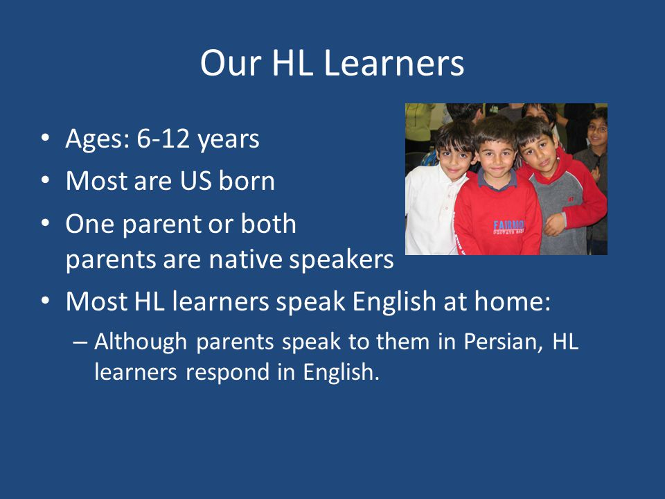 Our HL Learners Ages: 6-12 years Most are US born One parent or both parents are native speakers Most HL learners speak English at home: – Although pa