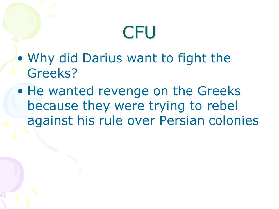 CFU Why did Darius want to fight the Greeks? He wanted revenge on the Greeks because they were trying to rebel against his rule over Persian colonies
