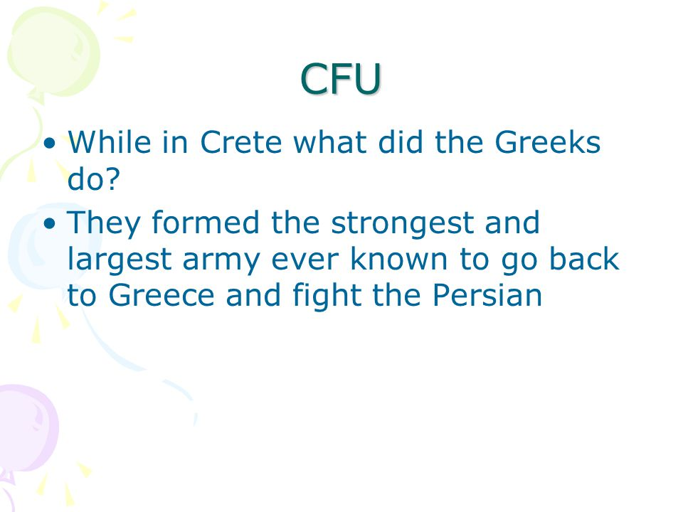 CFU While in Crete what did the Greeks do? They formed the strongest and largest army ever known to go back to Greece and fight the Persian