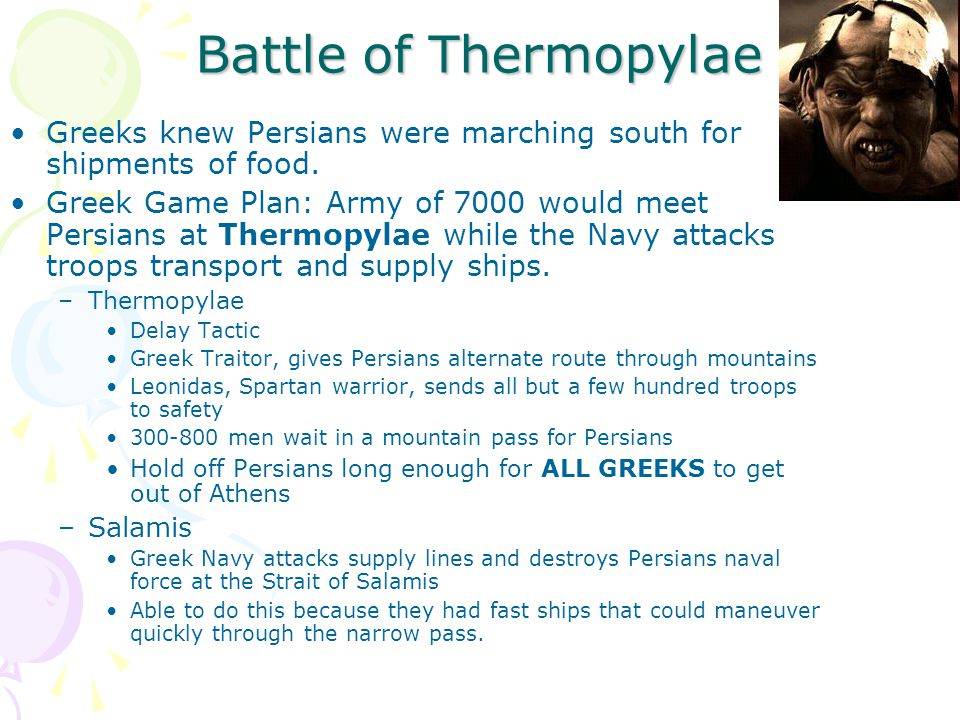 Battle of Thermopylae Greeks knew Persians were marching south for shipments of food. Greek Game Plan: Army of 7000 would meet Persians at Thermopylae