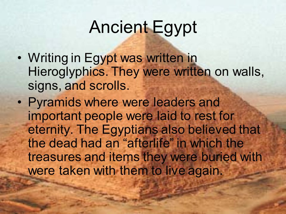 Ancient Egypt Writing in Egypt was written in Hieroglyphics. They were written on walls, signs, and scrolls. Pyramids where were leaders and important