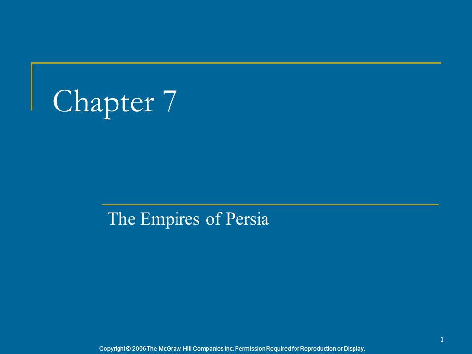 Copyright © 2006 The McGraw-Hill Companies Inc. Permission Required for Reproduction or Display. 1 Chapter 7 The Empires of Persia