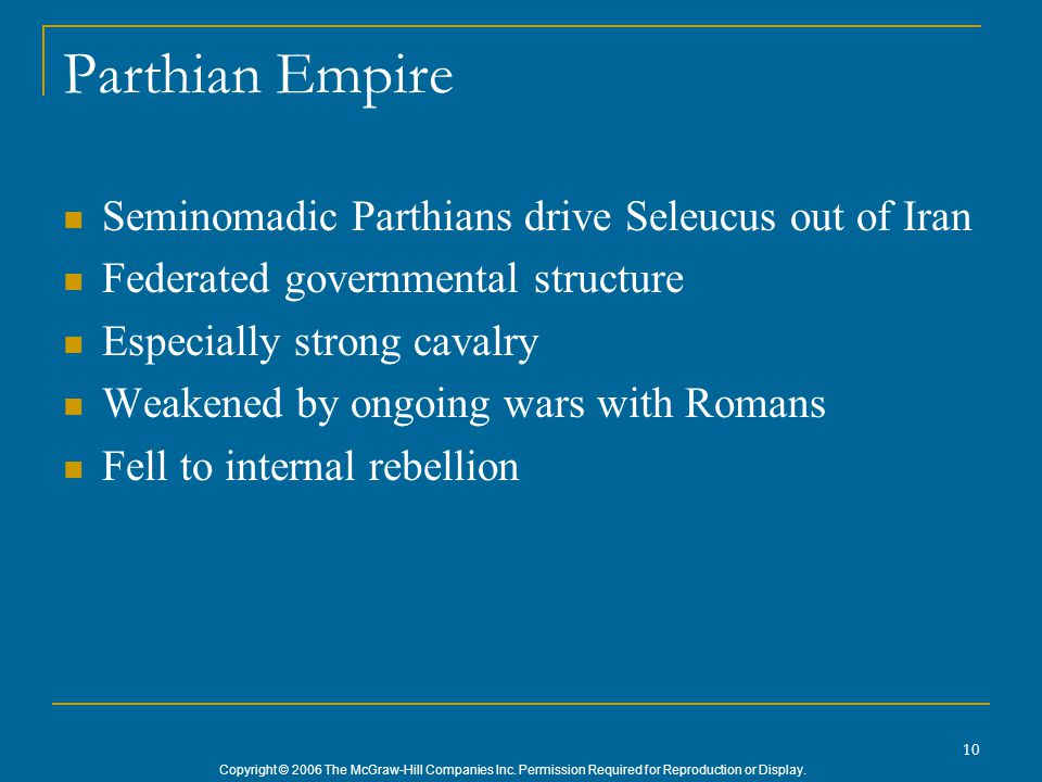 Copyright © 2006 The McGraw-Hill Companies Inc. Permission Required for Reproduction or Display. 10 Parthian Empire Seminomadic Parthians drive Seleuc