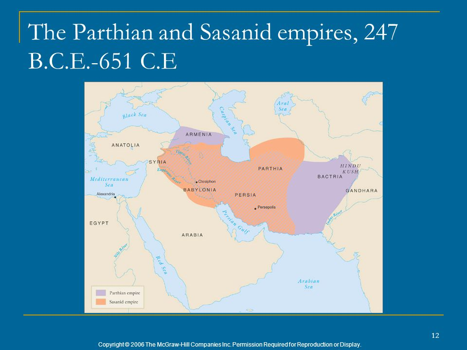 Copyright © 2006 The McGraw-Hill Companies Inc. Permission Required for Reproduction or Display. 12 The Parthian and Sasanid empires, 247 B.C.E.-651 C