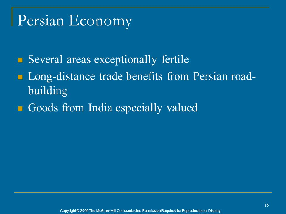 Copyright © 2006 The McGraw-Hill Companies Inc. Permission Required for Reproduction or Display. 15 Persian Economy Several areas exceptionally fertil