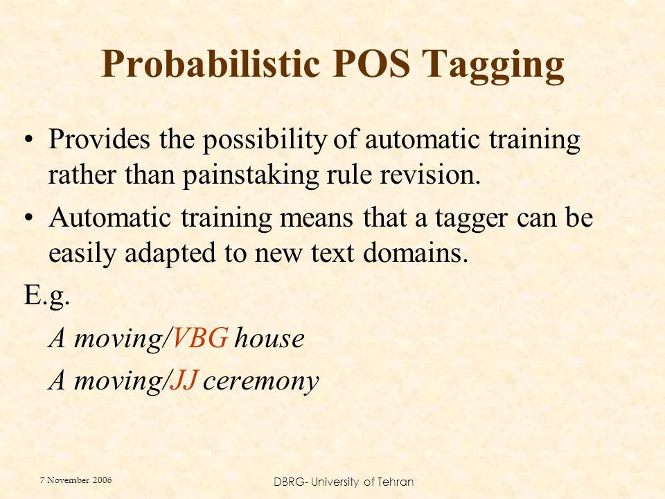 7 November 2006 DBRG- University of Tehran Probabilistic POS Tagging Provides the possibility of automatic training rather than painstaking rule revision.