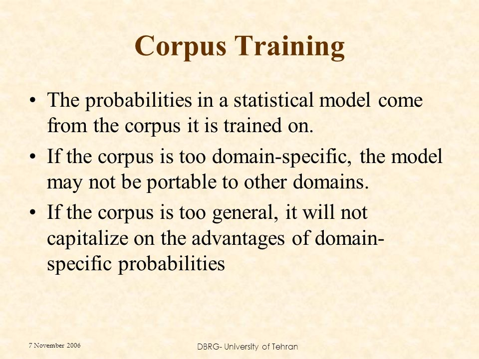 7 November 2006 DBRG- University of Tehran Corpus Training The probabilities in a statistical model come from the corpus it is trained on.