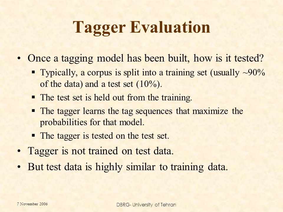7 November 2006 DBRG- University of Tehran Tagger Evaluation Once a tagging model has been built, how is it tested?  Typically, a corpus is split int