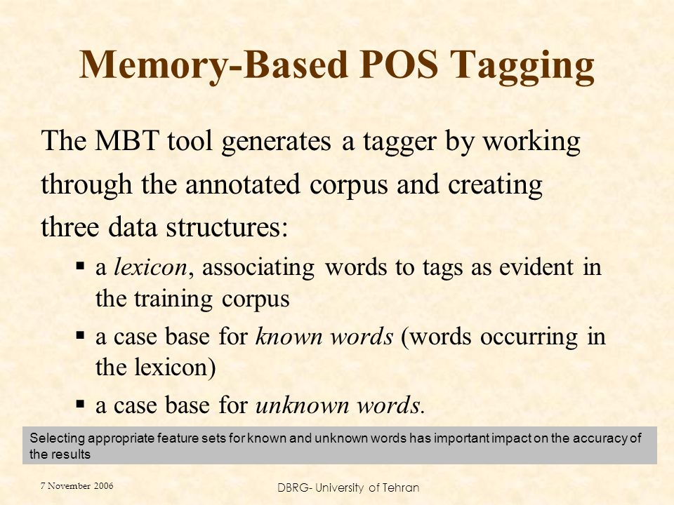 7 November 2006 DBRG- University of Tehran The MBT tool generates a tagger by working through the annotated corpus and creating three data structures:  a lexicon, associating words to tags as evident in the training corpus  a case base for known words (words occurring in the lexicon)  a case base for unknown words.