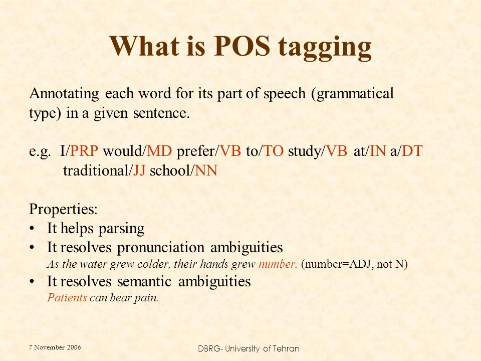 7 November 2006 DBRG- University of Tehran What is POS tagging Annotating each word for its part of speech (grammatical type) in a given sentence. e.g