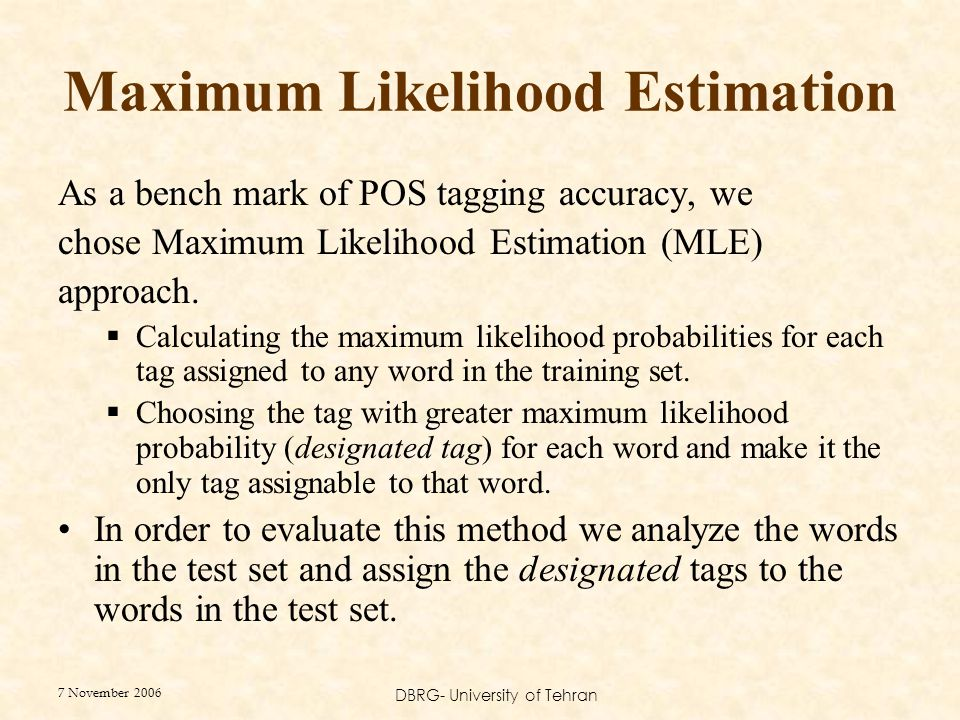 7 November 2006 DBRG- University of Tehran Maximum Likelihood Estimation As a bench mark of POS tagging accuracy, we chose Maximum Likelihood Estimati
