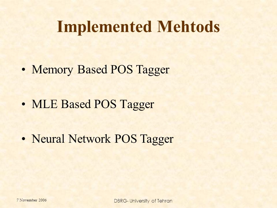 7 November 2006 DBRG- University of Tehran Implemented Mehtods MLE Based POS Tagger Neural Network POS Tagger Memory Based POS Tagger