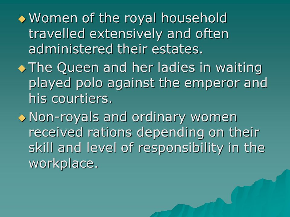  Women of the royal household travelled extensively and often administered their estates.  The Queen and her ladies in waiting played polo against t