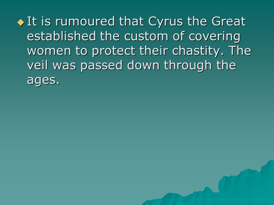  It is rumoured that Cyrus the Great established the custom of covering women to protect their chastity. The veil was passed down through the ages.