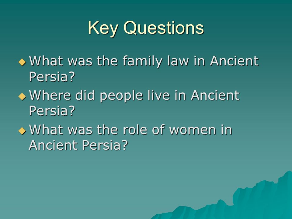 Key Questions  What was the family law in Ancient Persia?  Where did people live in Ancient Persia?  What was the role of women in Ancient Persia?