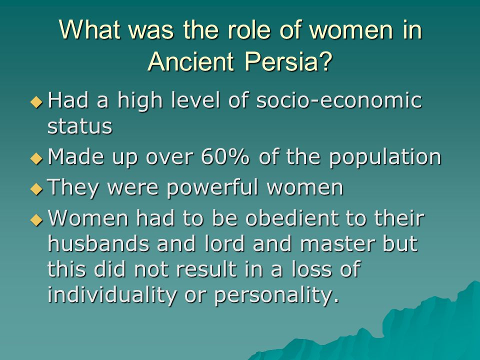 What was the role of women in Ancient Persia?  Had a high level of socio-economic status  Made up over 60% of the population  They were powerful wo