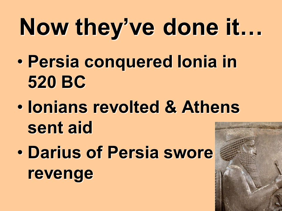 Now they've done it… Persia conquered Ionia in 520 BCPersia conquered Ionia in 520 BC Ionians revolted & Athens sent aidIonians revolted & Athens sent aid Darius of Persia swore revengeDarius of Persia swore revenge