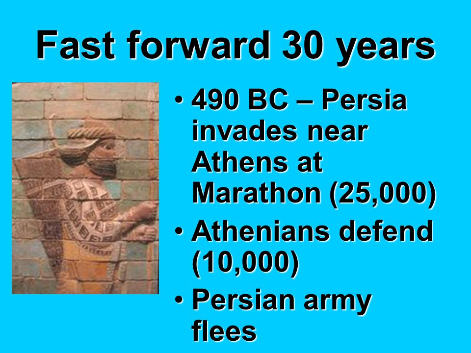 Fast forward 30 years 490 BC – Persia invades near Athens at Marathon (25,000)490 BC – Persia invades near Athens at Marathon (25,000) Athenians defend (10,000)Athenians defend (10,000) Persian army fleesPersian army flees