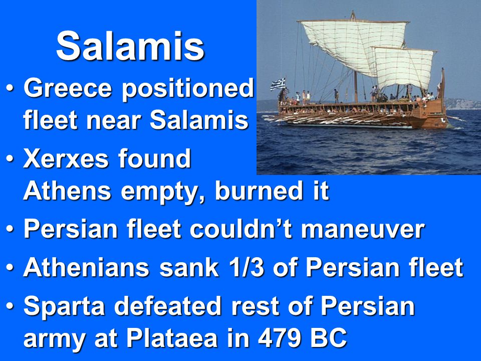 Salamis Greece positioned fleet near SalamisGreece positioned fleet near Salamis Xerxes found Athens empty, burned itXerxes found Athens empty, burned it Persian fleet couldn't maneuverPersian fleet couldn't maneuver Athenians sank 1/3 of Persian fleetAthenians sank 1/3 of Persian fleet Sparta defeated rest of Persian army at Plataea in 479 BCSparta defeated rest of Persian army at Plataea in 479 BC