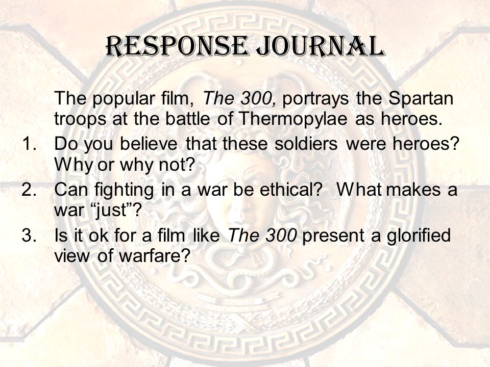 Response Journal The popular film, The 300, portrays the Spartan troops at the battle of Thermopylae as heroes.