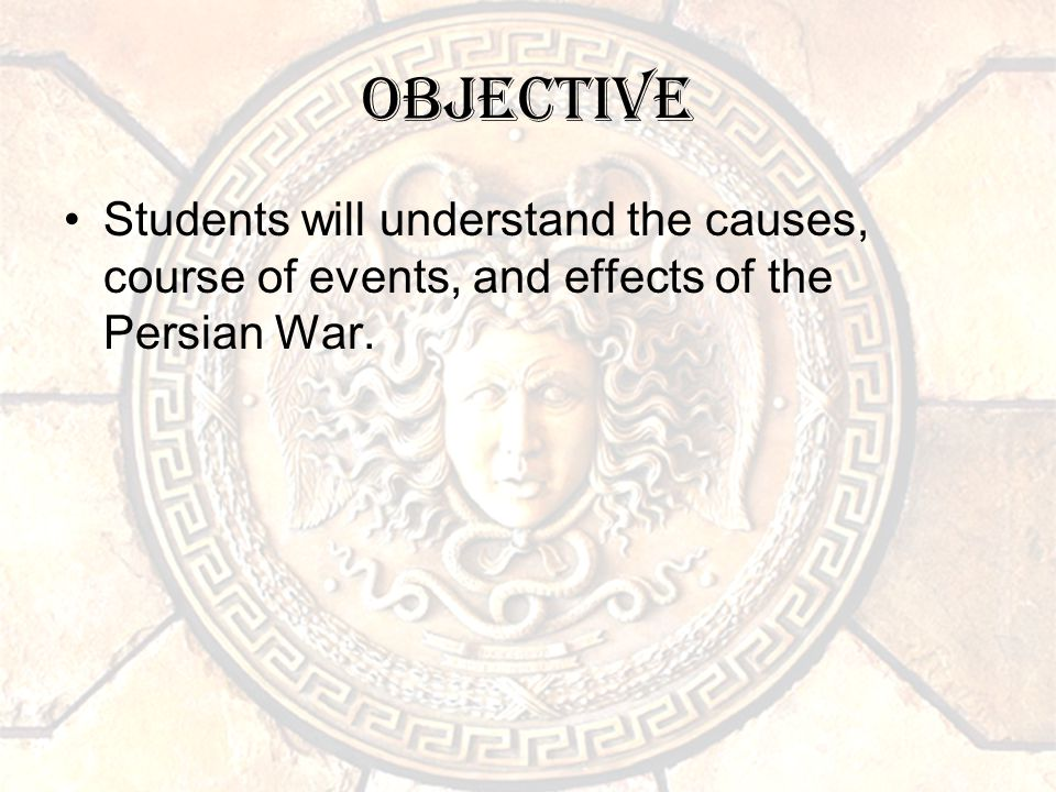 Objective Students will understand the causes, course of events, and effects of the Persian War.