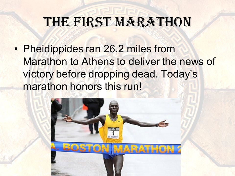 The First Marathon Pheidippides ran 26.2 miles from Marathon to Athens to deliver the news of victory before dropping dead.