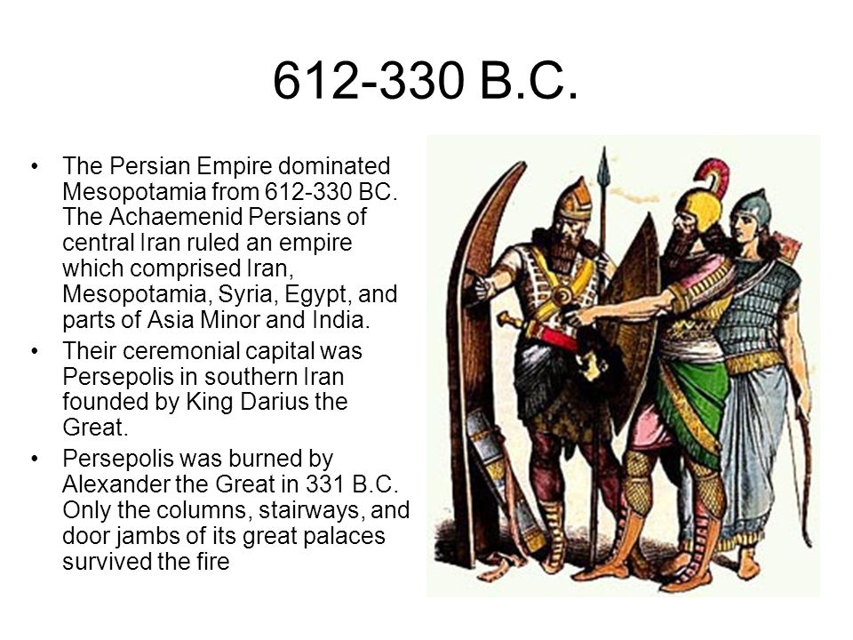 612-330 B.C. The Persian Empire dominated Mesopotamia from 612-330 BC. The Achaemenid Persians of central Iran ruled an empire which comprised Iran, M