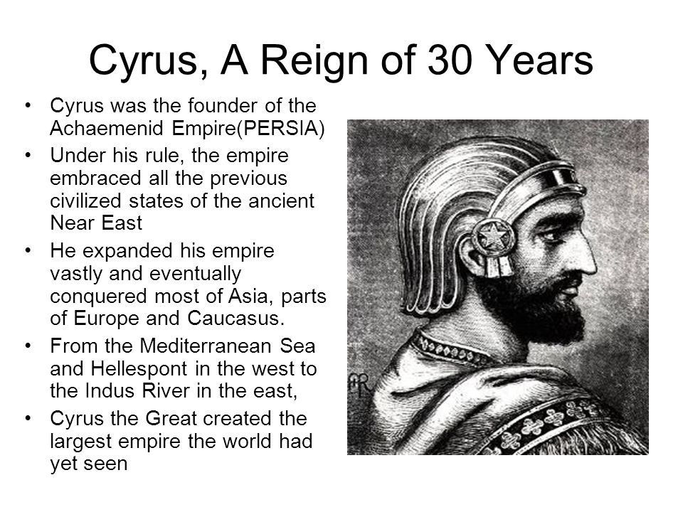 Cyrus, A Reign of 30 Years Cyrus was the founder of the Achaemenid Empire(PERSIA) Under his rule, the empire embraced all the previous civilized state