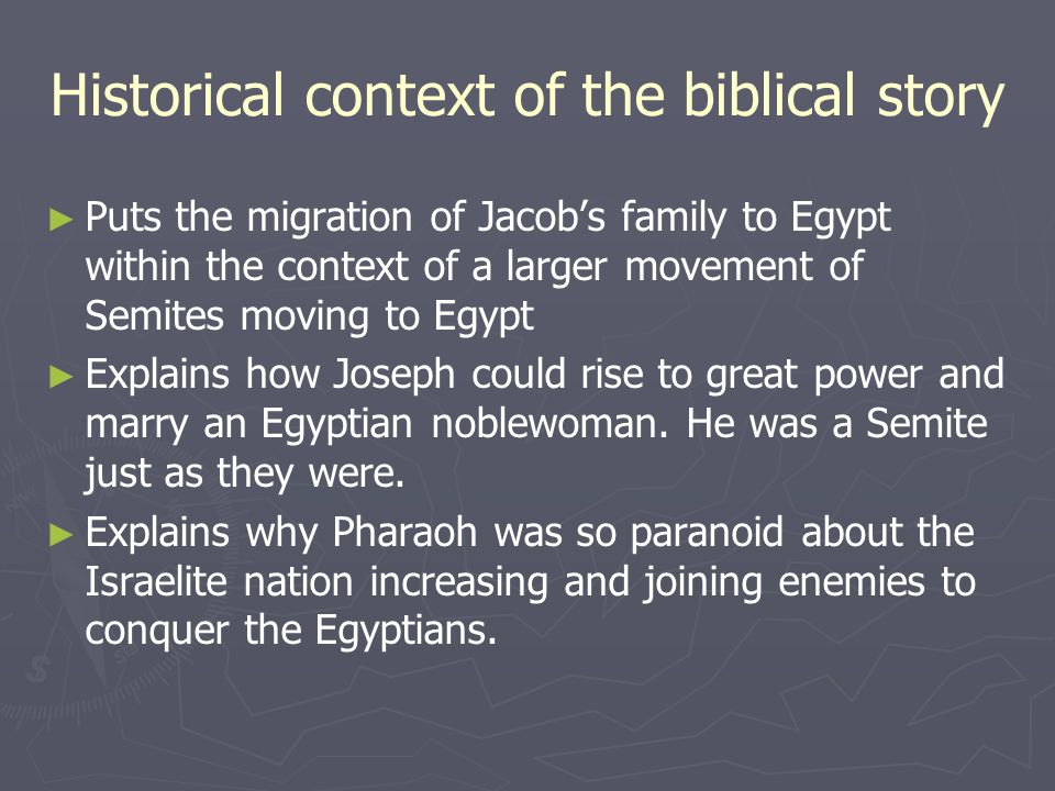 Historical context of the biblical story ► ► Puts the migration of Jacob's family to Egypt within the context of a larger movement of Semites moving to Egypt ► ► Explains how Joseph could rise to great power and marry an Egyptian noblewoman.