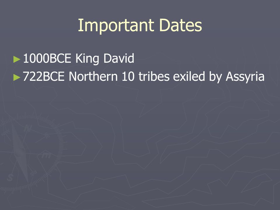 Important Dates ► ► 1000BCE King David ► ► 722BCE Northern 10 tribes exiled by Assyria