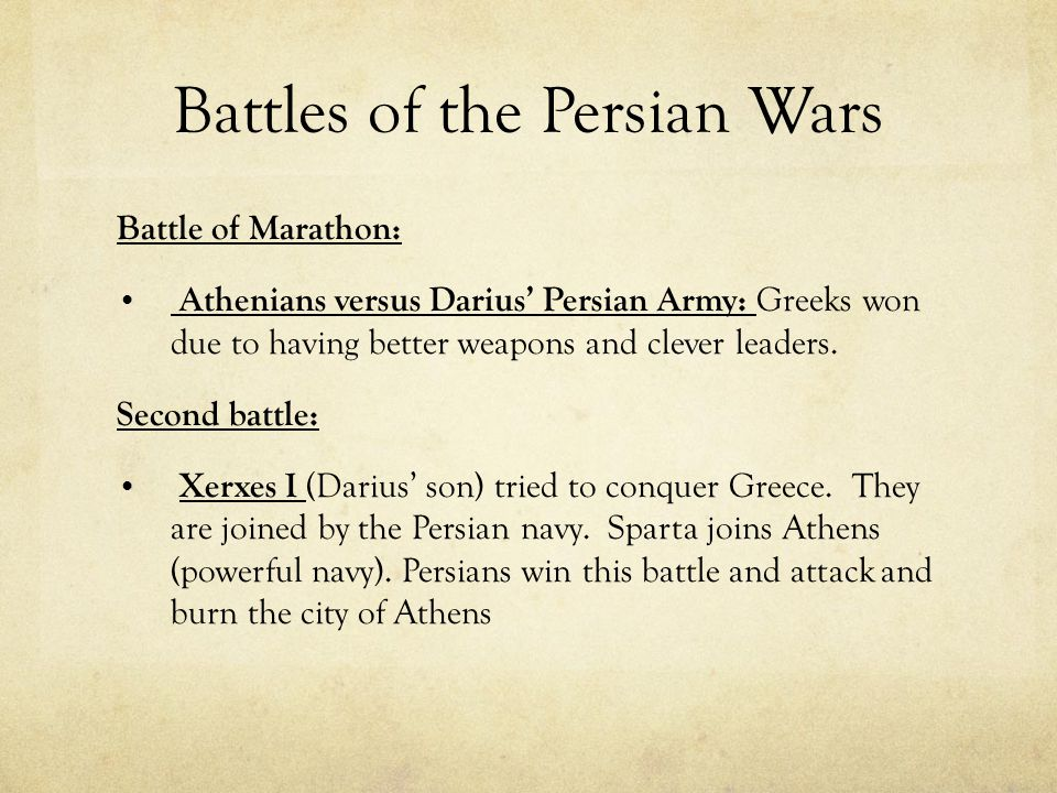 Battles of the Persian Wars Battle of Marathon: Athenians versus Darius' Persian Army: Greeks won due to having better weapons and clever leaders. Sec