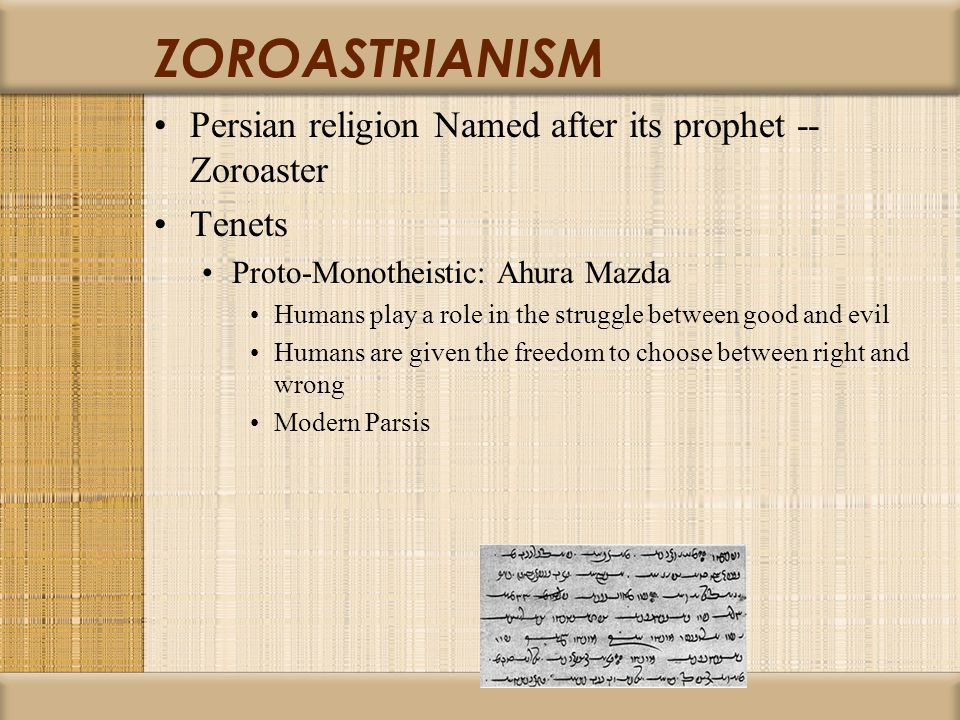 ZOROASTRIANISM Persian religion Named after its prophet -- Zoroaster Tenets Proto-Monotheistic: Ahura Mazda Humans play a role in the struggle between good and evil Humans are given the freedom to choose between right and wrong Modern Parsis