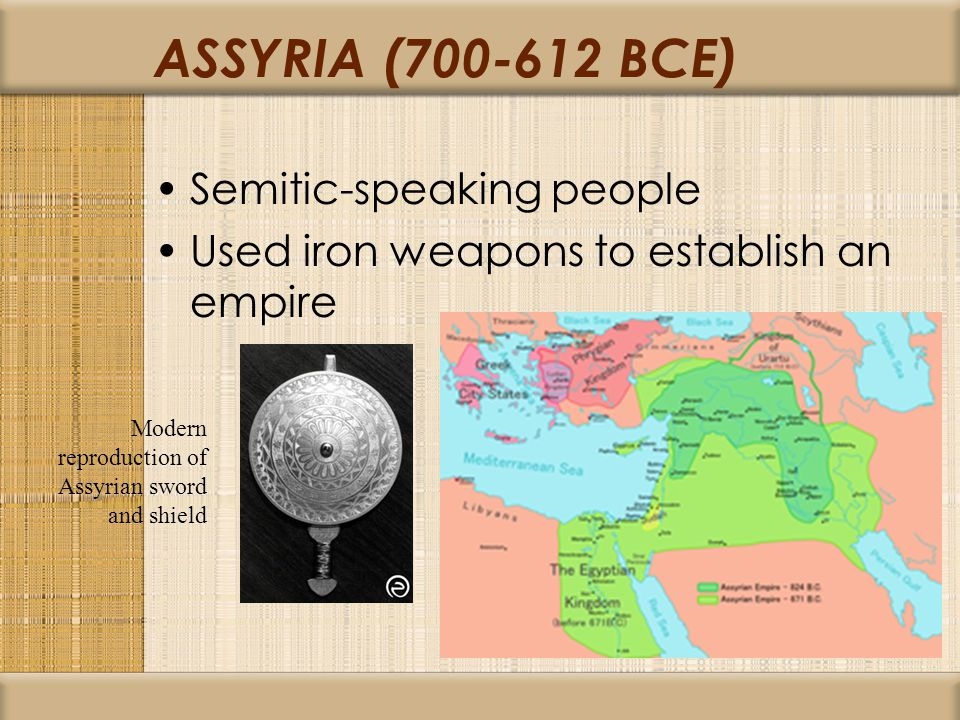 ASSYRIA (700-612 BCE) Semitic-speaking people Used iron weapons to establish an empire Modern reproduction of Assyrian sword and shield