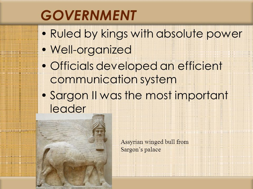 GOVERNMENT Ruled by kings with absolute power Well-organized Officials developed an efficient communication system Sargon II was the most important leader Assyrian winged bull from Sargon's palace