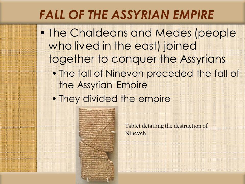 FALL OF THE ASSYRIAN EMPIRE The Chaldeans and Medes (people who lived in the east) joined together to conquer the Assyrians The fall of Nineveh preced