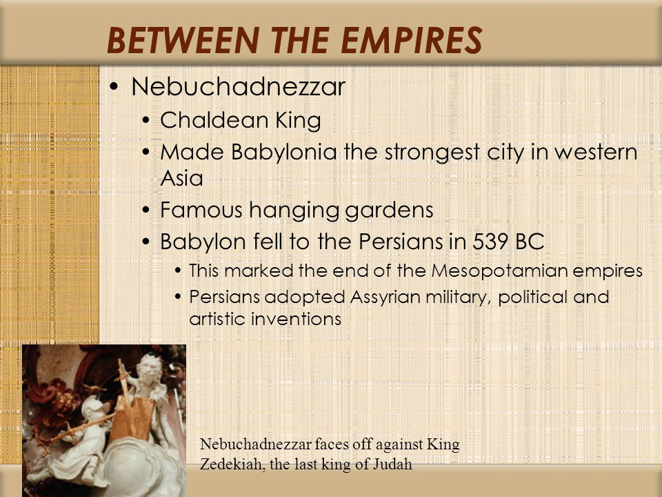 BETWEEN THE EMPIRES Nebuchadnezzar Chaldean King Made Babylonia the strongest city in western Asia Famous hanging gardens Babylon fell to the Persians in 539 BC This marked the end of the Mesopotamian empires Persians adopted Assyrian military, political and artistic inventions Nebuchadnezzar faces off against King Zedekiah, the last king of Judah