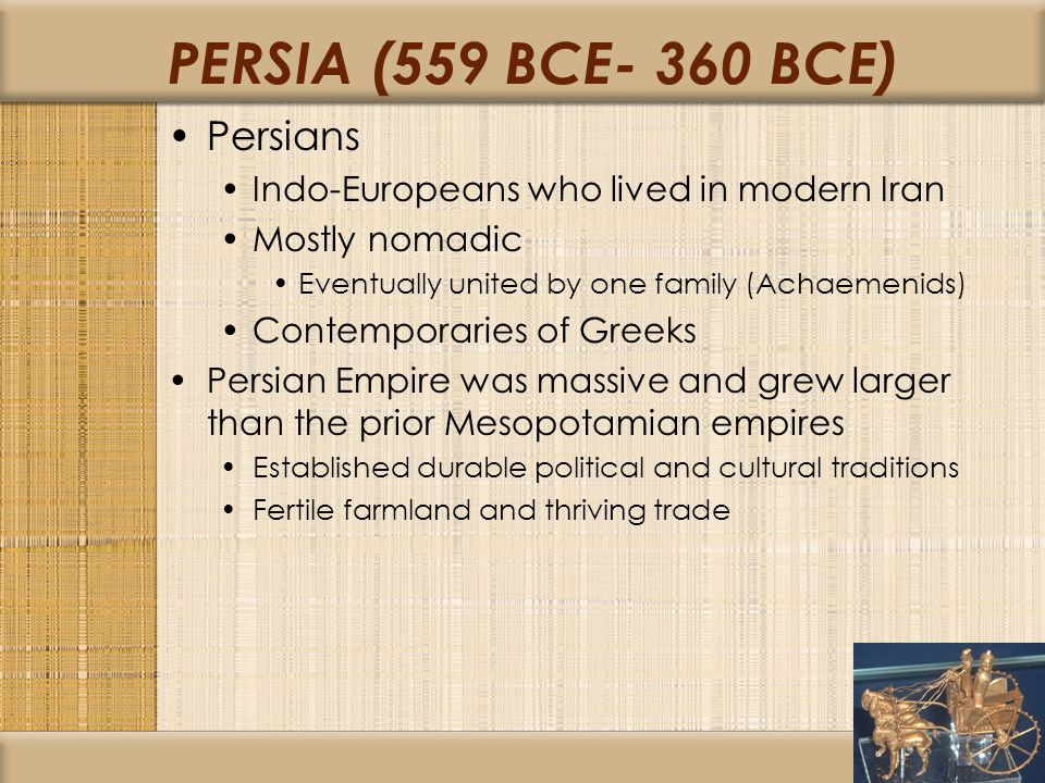 PERSIA (559 BCE- 360 BCE) Persians Indo-Europeans who lived in modern Iran Mostly nomadic Eventually united by one family (Achaemenids) Contemporaries of Greeks Persian Empire was massive and grew larger than the prior Mesopotamian empires Established durable political and cultural traditions Fertile farmland and thriving trade