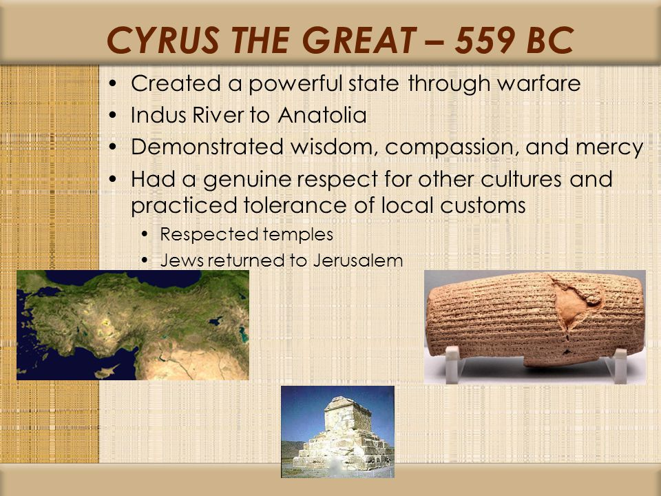 CYRUS THE GREAT – 559 BC Created a powerful state through warfare Indus River to Anatolia Demonstrated wisdom, compassion, and mercy Had a genuine respect for other cultures and practiced tolerance of local customs Respected temples Jews returned to Jerusalem