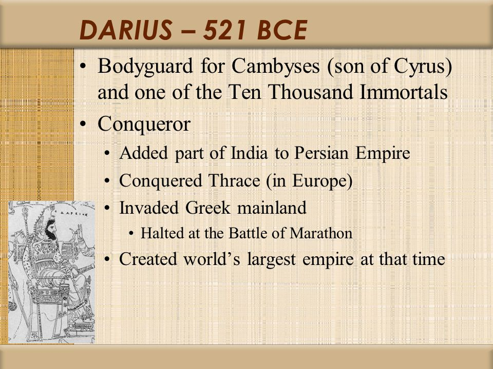 DARIUS – 521 BCE Bodyguard for Cambyses (son of Cyrus) and one of the Ten Thousand Immortals Conqueror Added part of India to Persian Empire Conquered