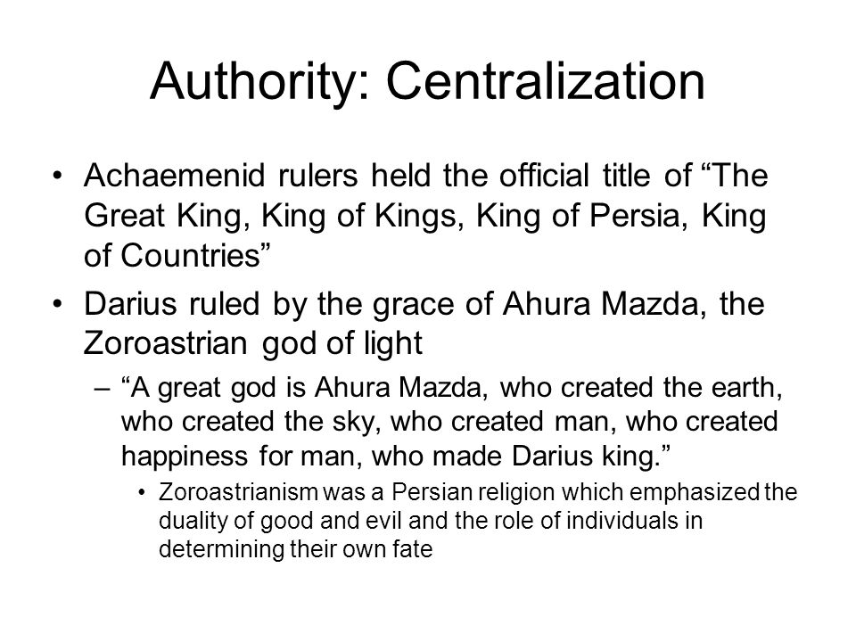 Authority: Centralization Achaemenid rulers held the official title of The Great King, King of Kings, King of Persia, King of Countries Darius ruled by the grace of Ahura Mazda, the Zoroastrian god of light – A great god is Ahura Mazda, who created the earth, who created the sky, who created man, who created happiness for man, who made Darius king. Zoroastrianism was a Persian religion which emphasized the duality of good and evil and the role of individuals in determining their own fate