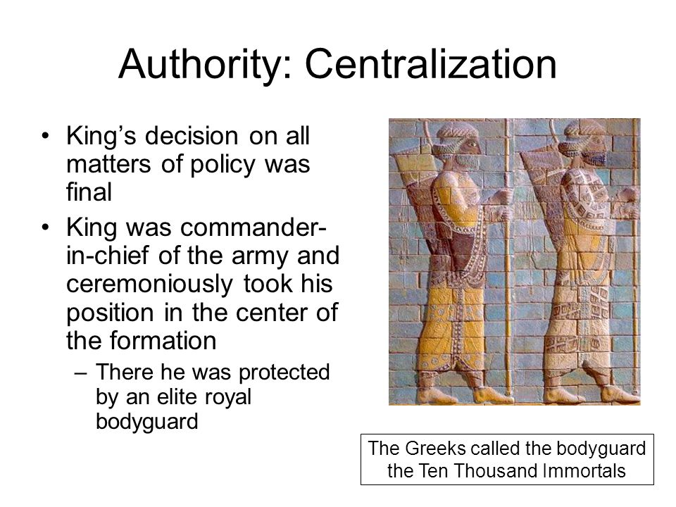 Authority: Centralization King's decision on all matters of policy was final King was commander- in-chief of the army and ceremoniously took his position in the center of the formation –There he was protected by an elite royal bodyguard The Greeks called the bodyguard the Ten Thousand Immortals