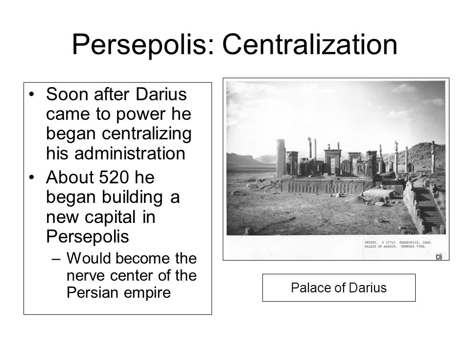 Persepolis: Centralization Soon after Darius came to power he began centralizing his administration About 520 he began building a new capital in Persepolis –Would become the nerve center of the Persian empire Palace of Darius