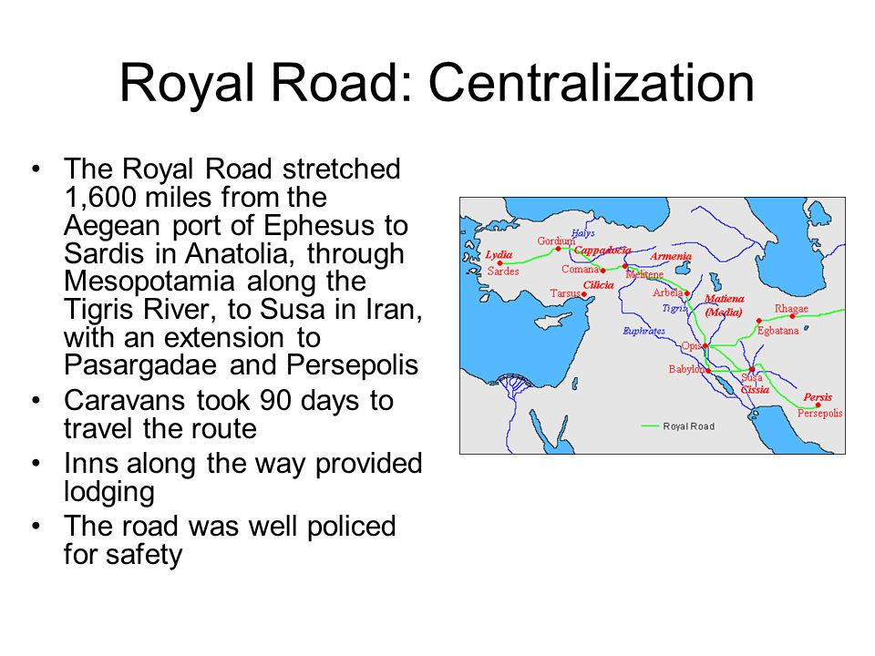 Royal Road: Centralization The Royal Road stretched 1,600 miles from the Aegean port of Ephesus to Sardis in Anatolia, through Mesopotamia along the Tigris River, to Susa in Iran, with an extension to Pasargadae and Persepolis Caravans took 90 days to travel the route Inns along the way provided lodging The road was well policed for safety
