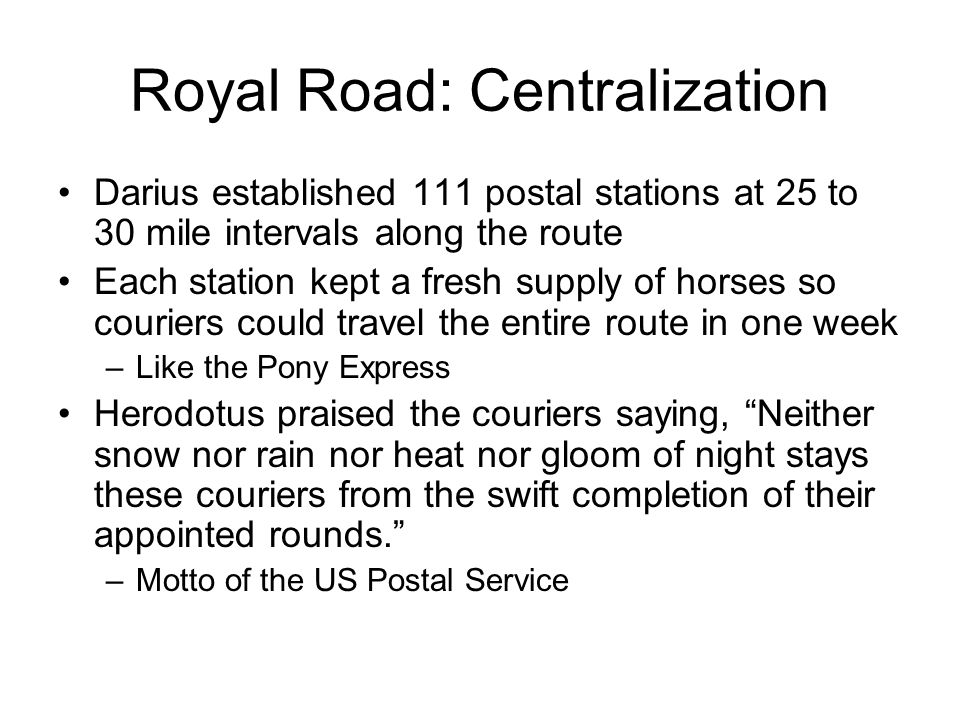 Royal Road: Centralization Darius established 111 postal stations at 25 to 30 mile intervals along the route Each station kept a fresh supply of horses so couriers could travel the entire route in one week –Like the Pony Express Herodotus praised the couriers saying, Neither snow nor rain nor heat nor gloom of night stays these couriers from the swift completion of their appointed rounds. –Motto of the US Postal Service