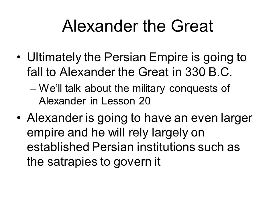 Alexander the Great Ultimately the Persian Empire is going to fall to Alexander the Great in 330 B.C.
