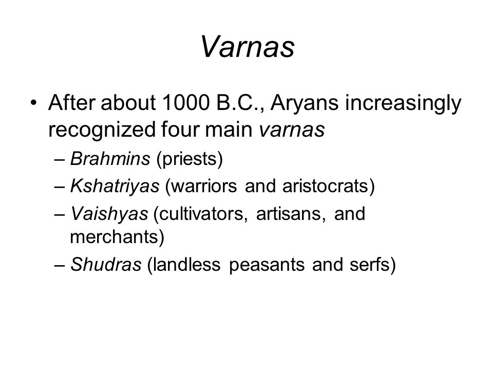 Varnas After about 1000 B.C., Aryans increasingly recognized four main varnas –Brahmins (priests) –Kshatriyas (warriors and aristocrats) –Vaishyas (cultivators, artisans, and merchants) –Shudras (landless peasants and serfs)