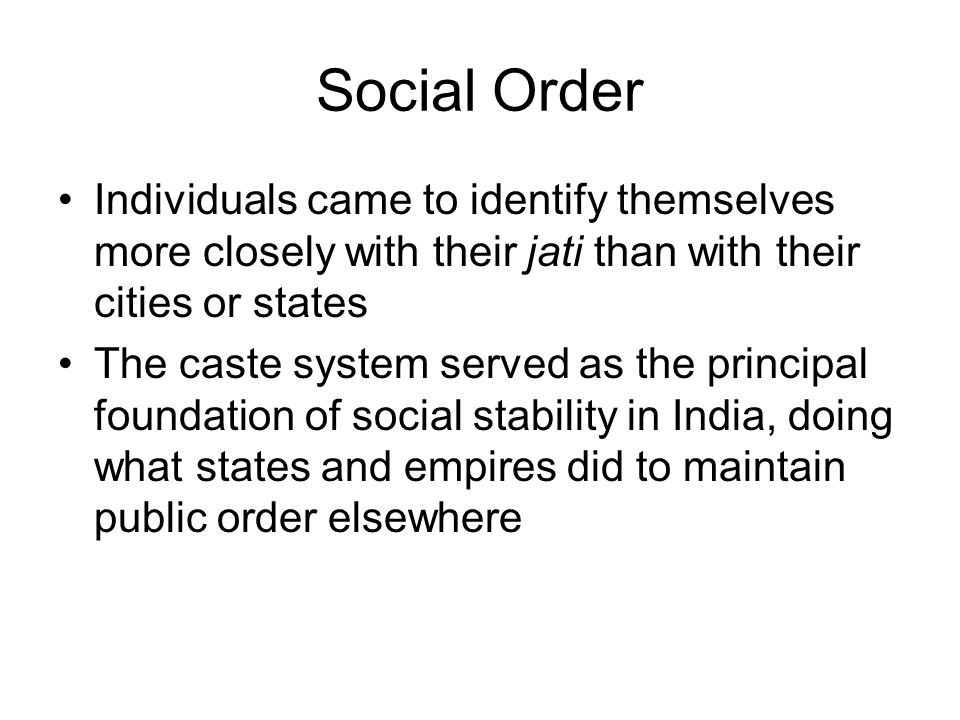 Social Order Individuals came to identify themselves more closely with their jati than with their cities or states The caste system served as the principal foundation of social stability in India, doing what states and empires did to maintain public order elsewhere